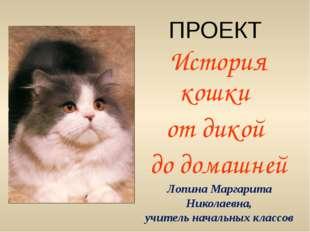 ПРОЕКТ История кошки от дикой до домашней Лопина Маргарита Николаевна, учител