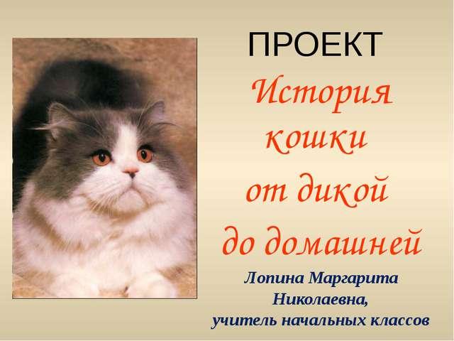 ПРОЕКТ История кошки от дикой до домашней Лопина Маргарита Николаевна, учител...