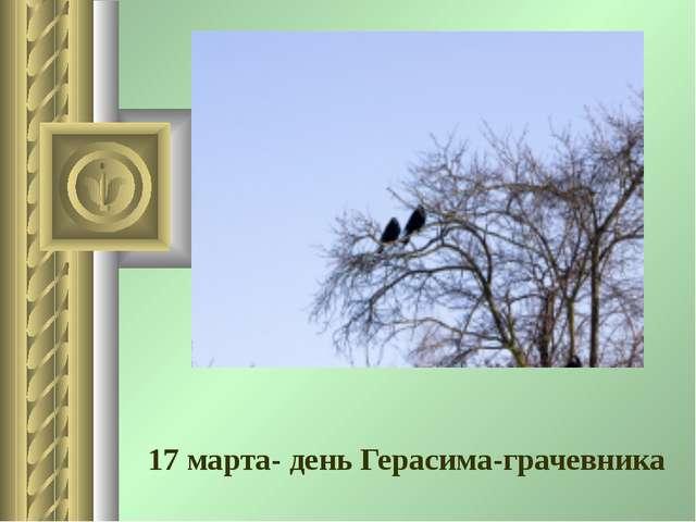17 марта- день Герасима-грачевника