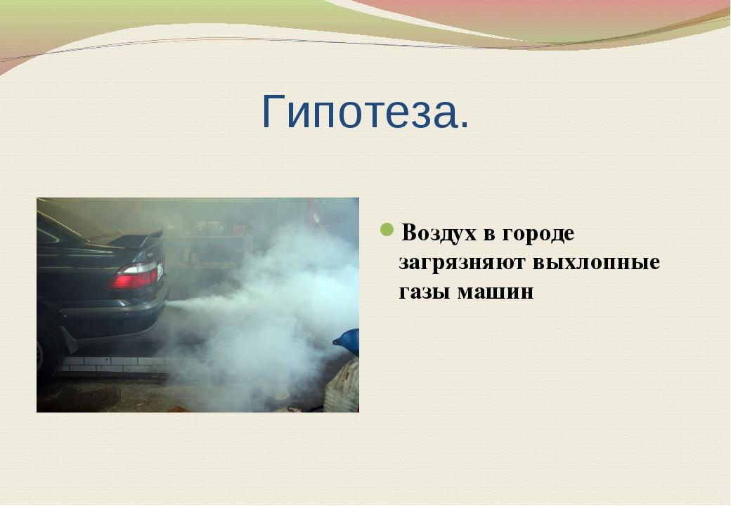 Гипотеза. Воздух в городе загрязняют выхлопные газы машин