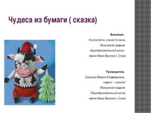 Чудеса из бумаги ( сказка) Выполнил : Козлов Антон, ученик 8 класса, Московск