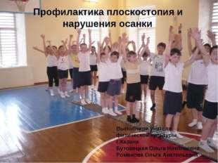 Профилактика плоскостопия и нарушения осанки Выполнили учителя физической ку