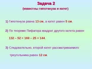 1) Гипотенуза равна 13см, а катет равен 5см. Задача 2 (известны гипотенуза