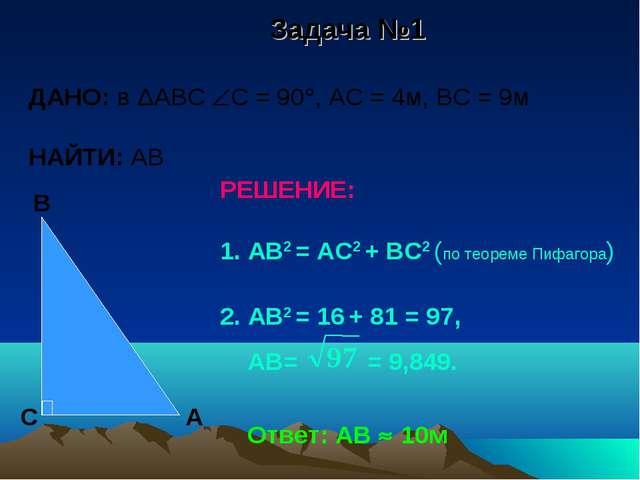 Задача №1 ДАНО: в ΔАВС С = 90, АС = 4м, ВС = 9м НАЙТИ: АВ РЕШЕНИЕ: 1. АВ2 =...