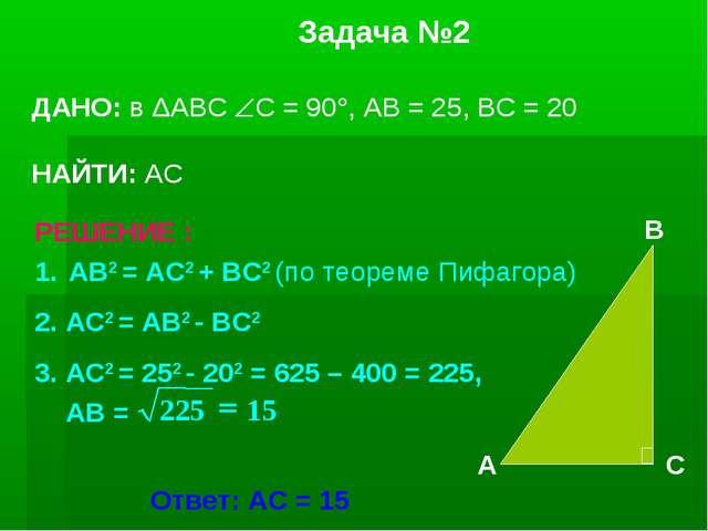 Задача №2 ДАНО: в ΔАВС С = 90, АВ = 25, ВС = 20 НАЙТИ: АС АВ2 = АС2 + ВС2 (...