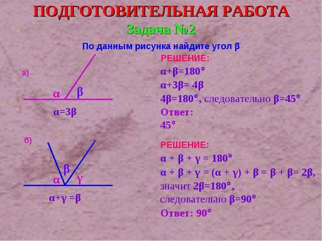 Задача №2 По данным рисунка найдите угол β а) α β α=3β б) α γ α+γ =β β ПОДГОТ...