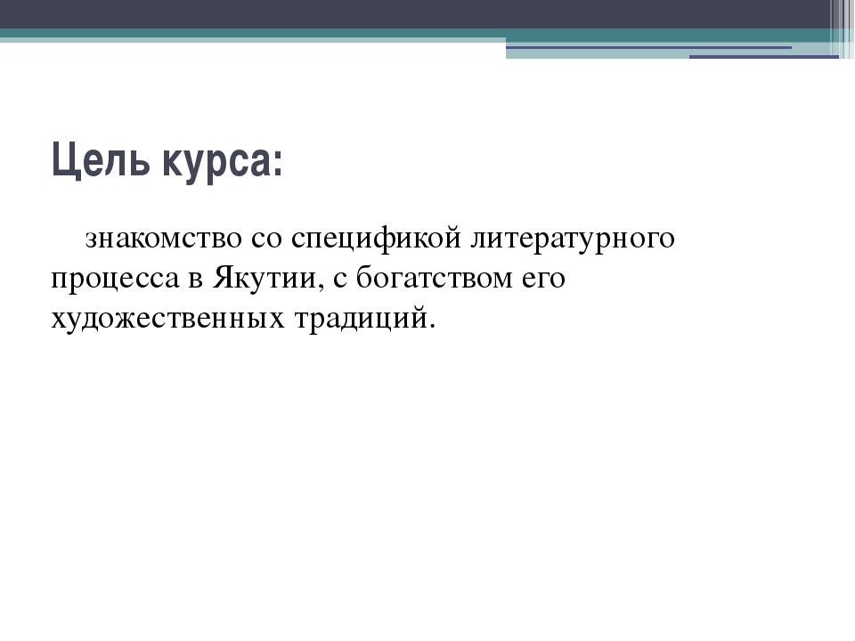 Цель курса: знакомство со спецификой литературного процесса в Якутии, с богат...