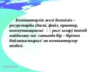 Компьютерлік желі дегеніміз – ресурстарды (дискі, файл, принтер, коммуникац