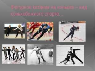 Фигурное катание на коньках – вид конькобежного спорта…