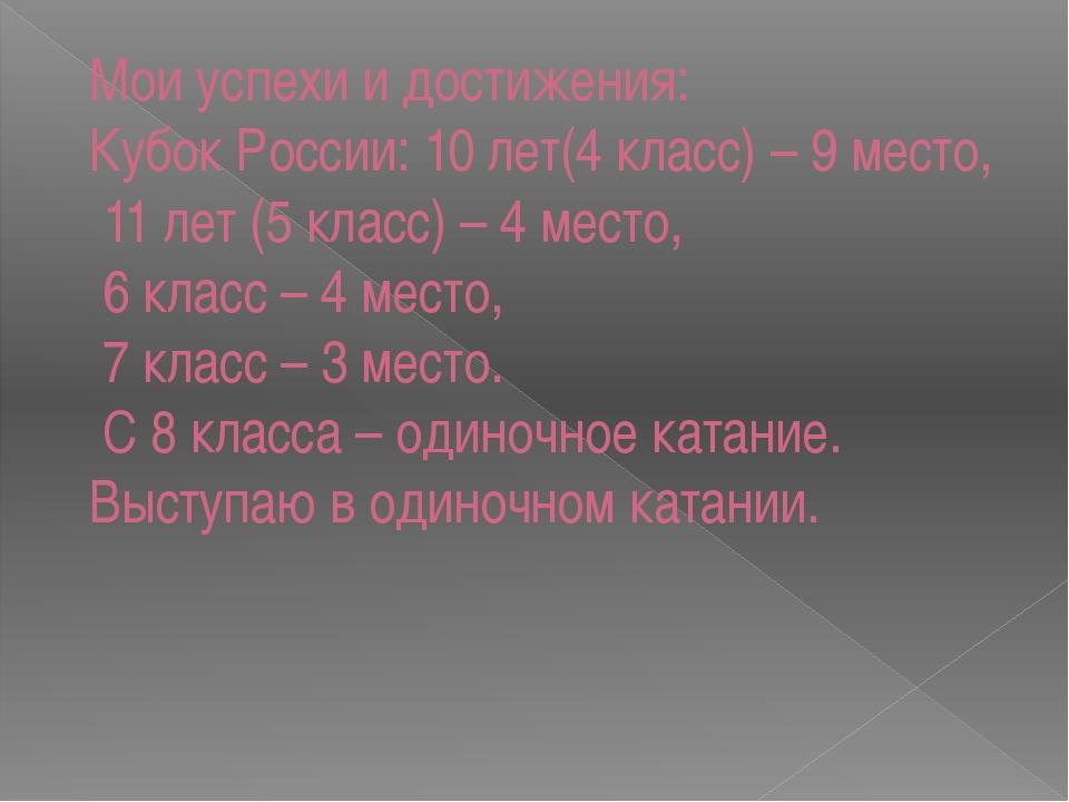 Мои успехи и достижения: Кубок России: 10 лет(4 класс) – 9 место, 11 лет (5 к...