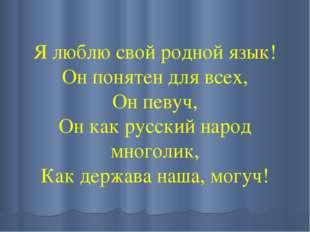 Я люблю свой родной язык! Он понятен для всех, Он певуч, Он как русский народ