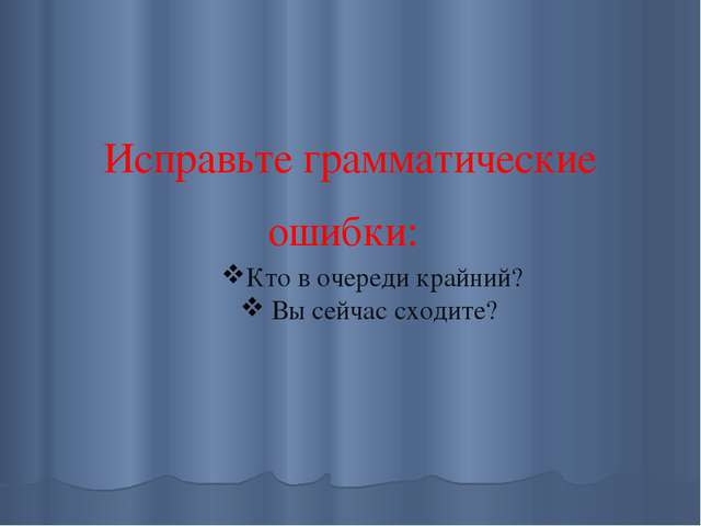 Исправьте грамматические ошибки: Кто в очереди крайний? Вы сейчас сходите?
