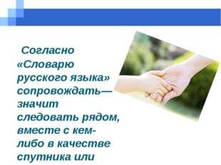 Согласно «Словарю русского языка» сопровождать— значит следовать рядом, вмес