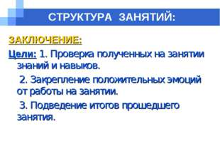СТРУКТУРА ЗАНЯТИЙ: ЗАКЛЮЧЕНИЕ: Цели: 1. Проверка полученных на занятии знаний