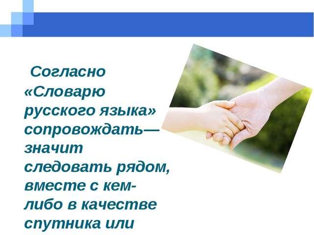 Согласно «Словарю русского языка» сопровождать— значит следовать рядом, вмес...