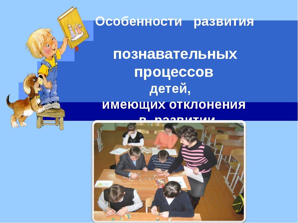 Особенности развития познавательных процессов детей, имеющих отклонения в ра...