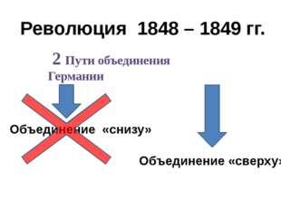 Революция 1848 – 1849 гг. 2 Пути объединения Германии Объединение «снизу» Объ