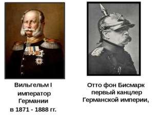 Вильгельм I император Германии в 1871 - 1888 гг. Отто фон Бисмарк первый канц