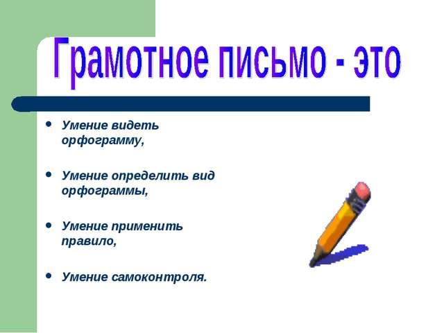Умение видеть орфограмму, Умение определить вид орфограммы, Умение применить...