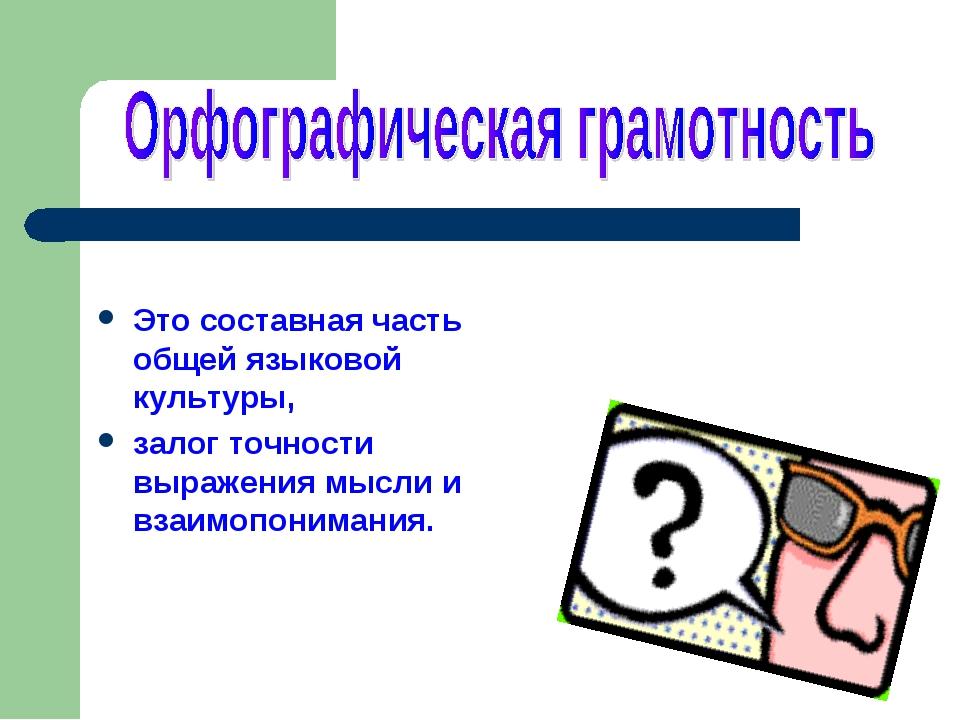 Это составная часть общей языковой культуры, залог точности выражения мысли...