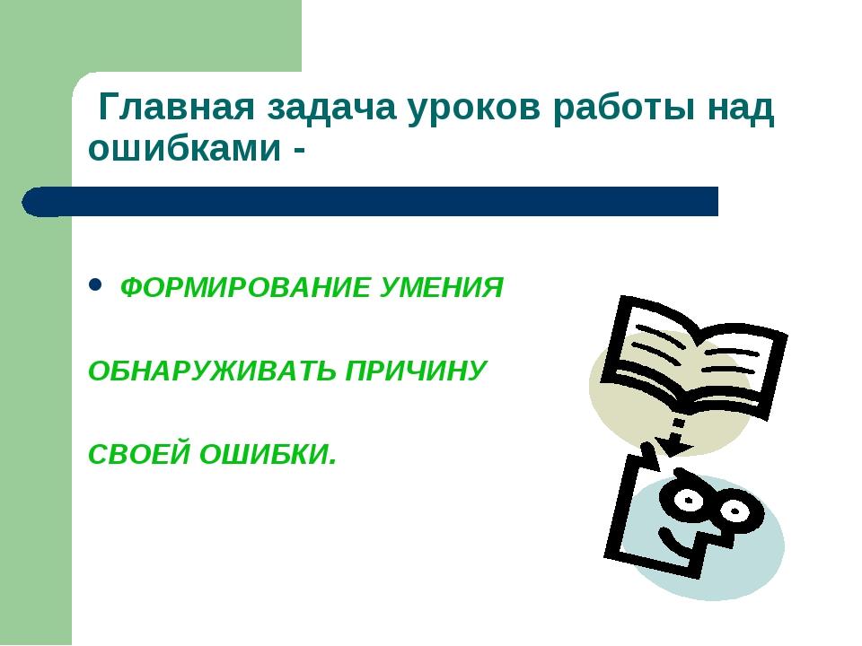 Главная задача уроков работы над ошибками - ФОРМИРОВАНИЕ УМЕНИЯ ОБНАРУЖИВАТЬ...