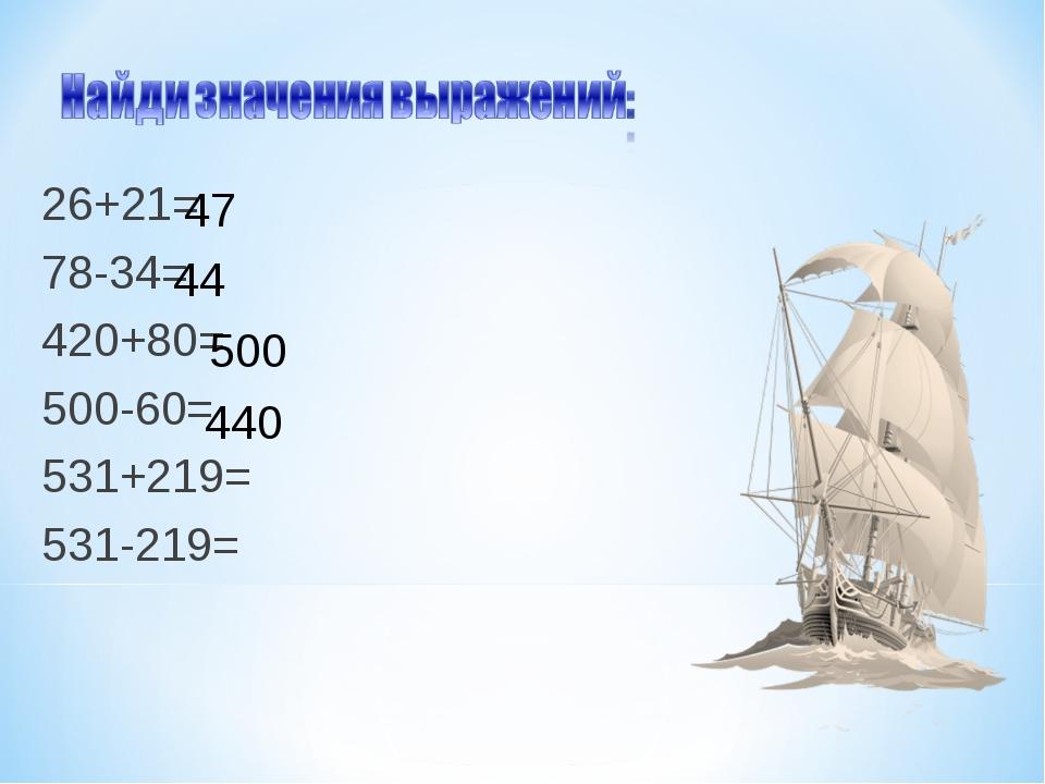 26+21= 78-34= 420+80= 500-60= 531+219= 531-219= 47 44 500 440