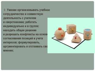 9. Умение организовывать учебное сотрудничество исовместную деятельность с
