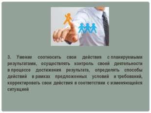 3. Умение соотносить свои действия спланируемыми результатами, осуществлять