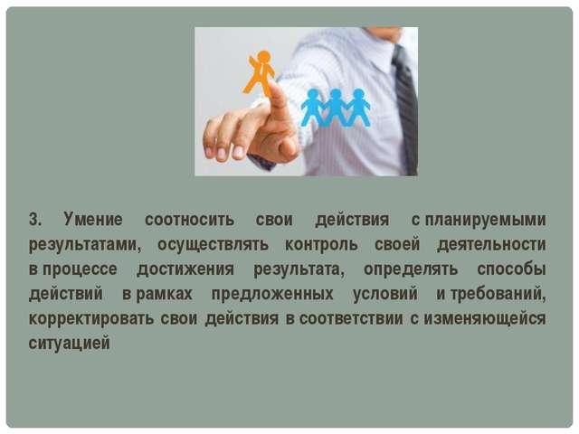 3. Умение соотносить свои действия спланируемыми результатами, осуществлять...