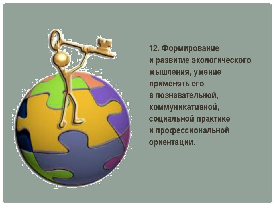 12. Формирование иразвитие экологического мышления, умение применять его вп...
