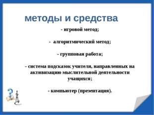 - игровой метод; - алгоритмический метод; - групповая работа; - система подск