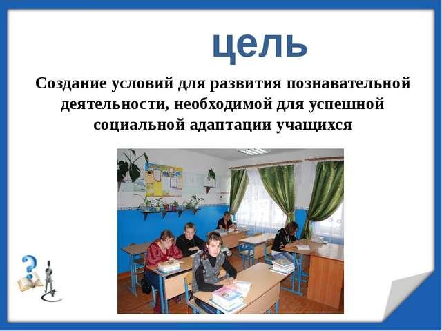 цель Создание условий для развития познавательной деятельности, необходимой...