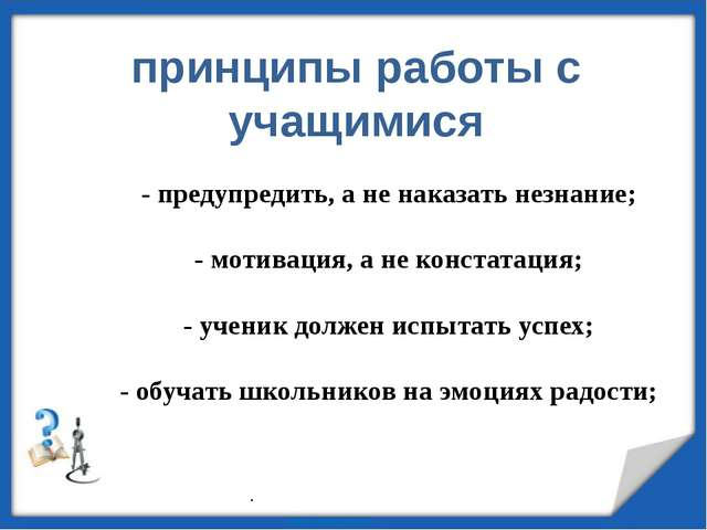 - предупредить, а не наказать незнание; - мотивация, а не констатация; - учен...