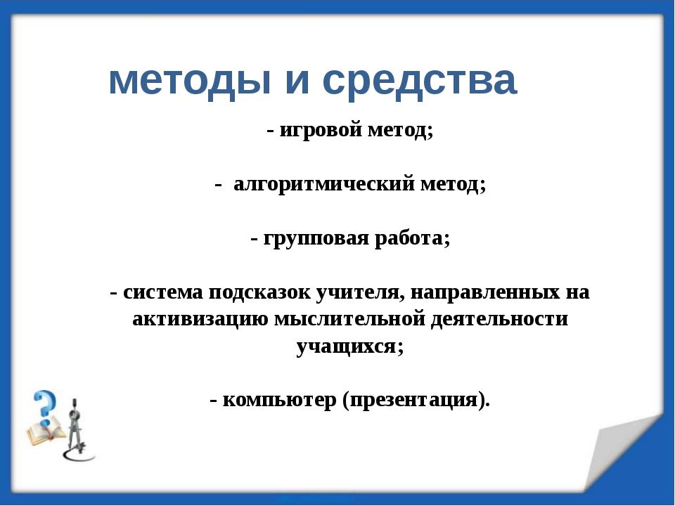 - игровой метод; - алгоритмический метод; - групповая работа; - система подск...