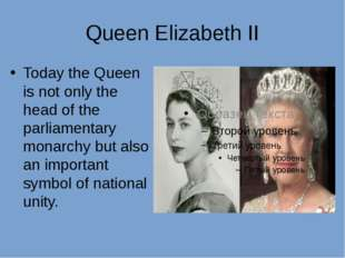 Queen Elizabeth II Today the Queen is not only the head of the parliamentary