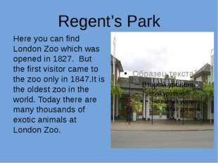 Regent's Park Here you can find London Zoo which was opened in 1827. But the