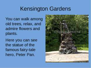 Kensington Gardens You can walk among old trees, relax, and admire flowers an