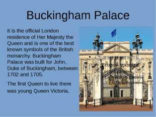Buckingham Palace It is the official London residence of Her Majesty the Quee