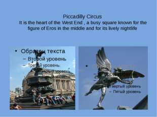 Piccadilly Circus It is the heart of the West End , a busy square known for