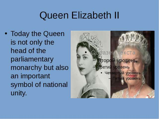 Queen Elizabeth II Today the Queen is not only the head of the parliamentary...