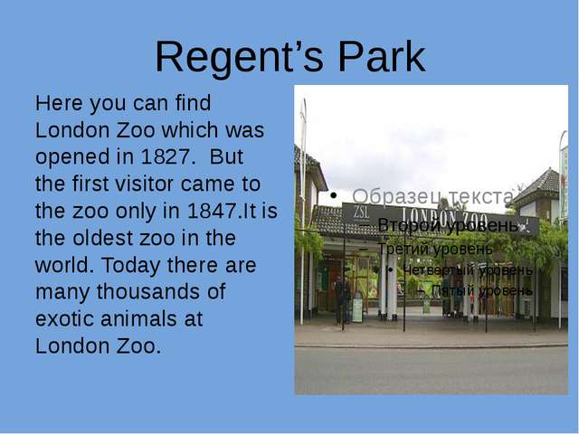 Regent's Park Here you can find London Zoo which was opened in 1827. But the...
