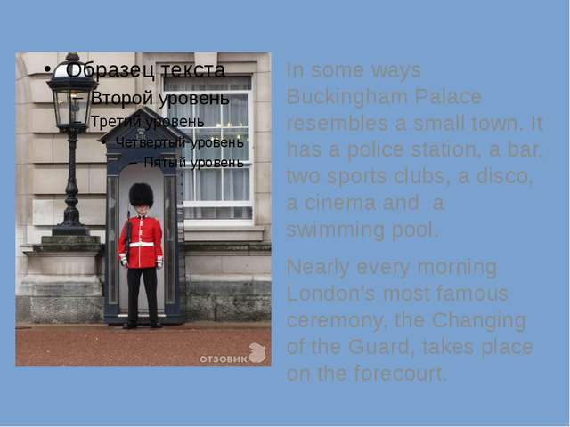 In some ways Buckingham Palace resembles a small town. It has a police stati...
