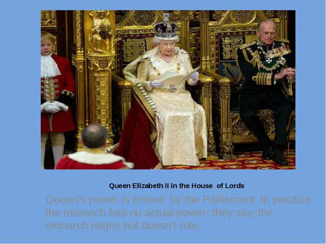 Queen Elizabeth II in the House of Lords Queen's power is limited by the Par...