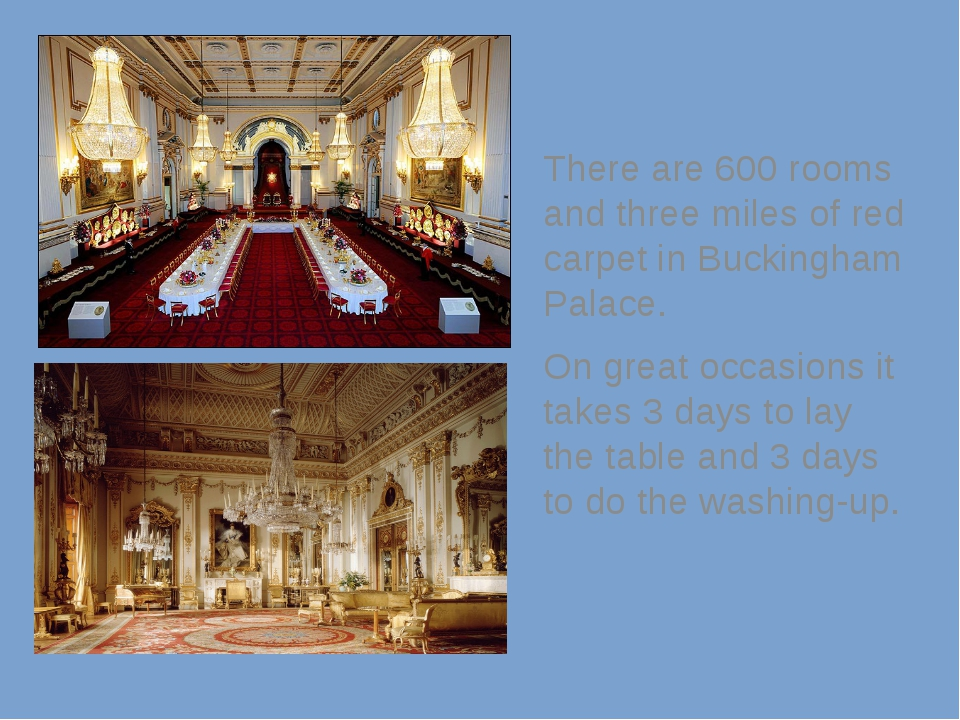 There are 600 rooms and three miles of red carpet in Buckingham Palace. On g...