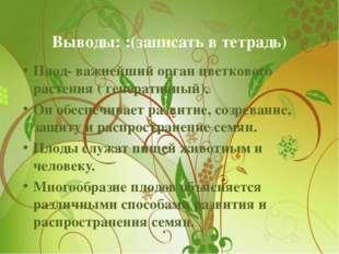 Выводы: :(записать в тетрадь) Плод- важнейший орган цветкового растения ( ген
