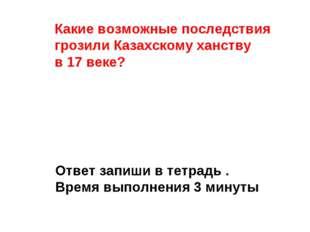 Какие возможные последствия грозили Казахскому ханству в 17 веке? Ответ запиш