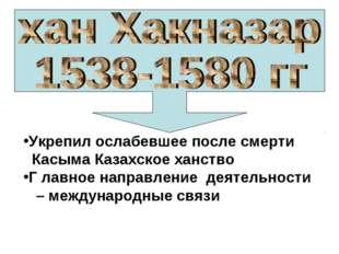 Укрепил ослабевшее после смерти Касыма Казахское ханство Г лавное направление