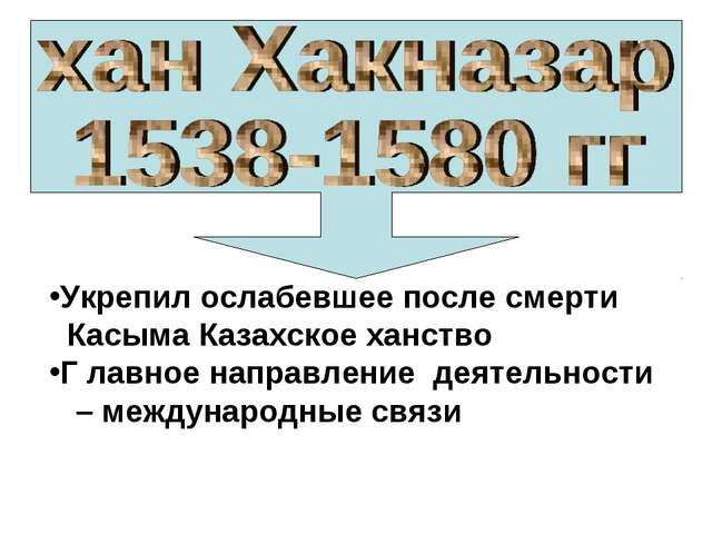 Укрепил ослабевшее после смерти Касыма Казахское ханство Г лавное направление...