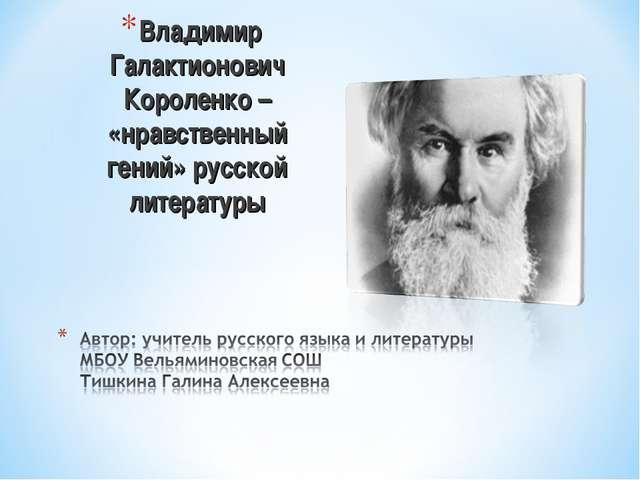 Владимир Галактионович Короленко – «нравственный гений» русской литературы