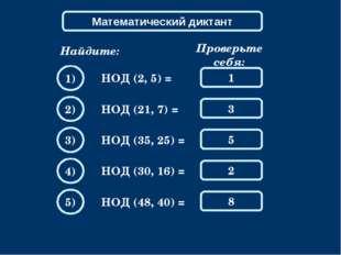 Математический диктант Найдите: НОД (2, 5) = Проверьте себя: 1 1) 3 2) 5 3) 2